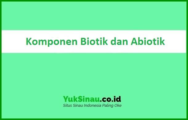 Komponen Biotik dan Abiotik