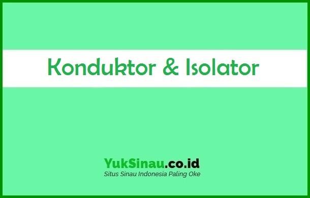 Konduktor Dan Isolator Sifat Ciri Contoh Benda Perbedaan